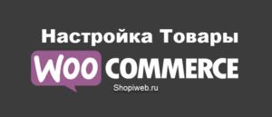 Настройки Товары WooCommerce