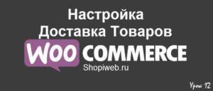 Настройки Доставка товаров WooCommerce, урок