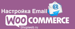 Настройка Email сообщений магазина WooCommerce