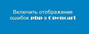 Как включить отображение ошибок php в Opencart